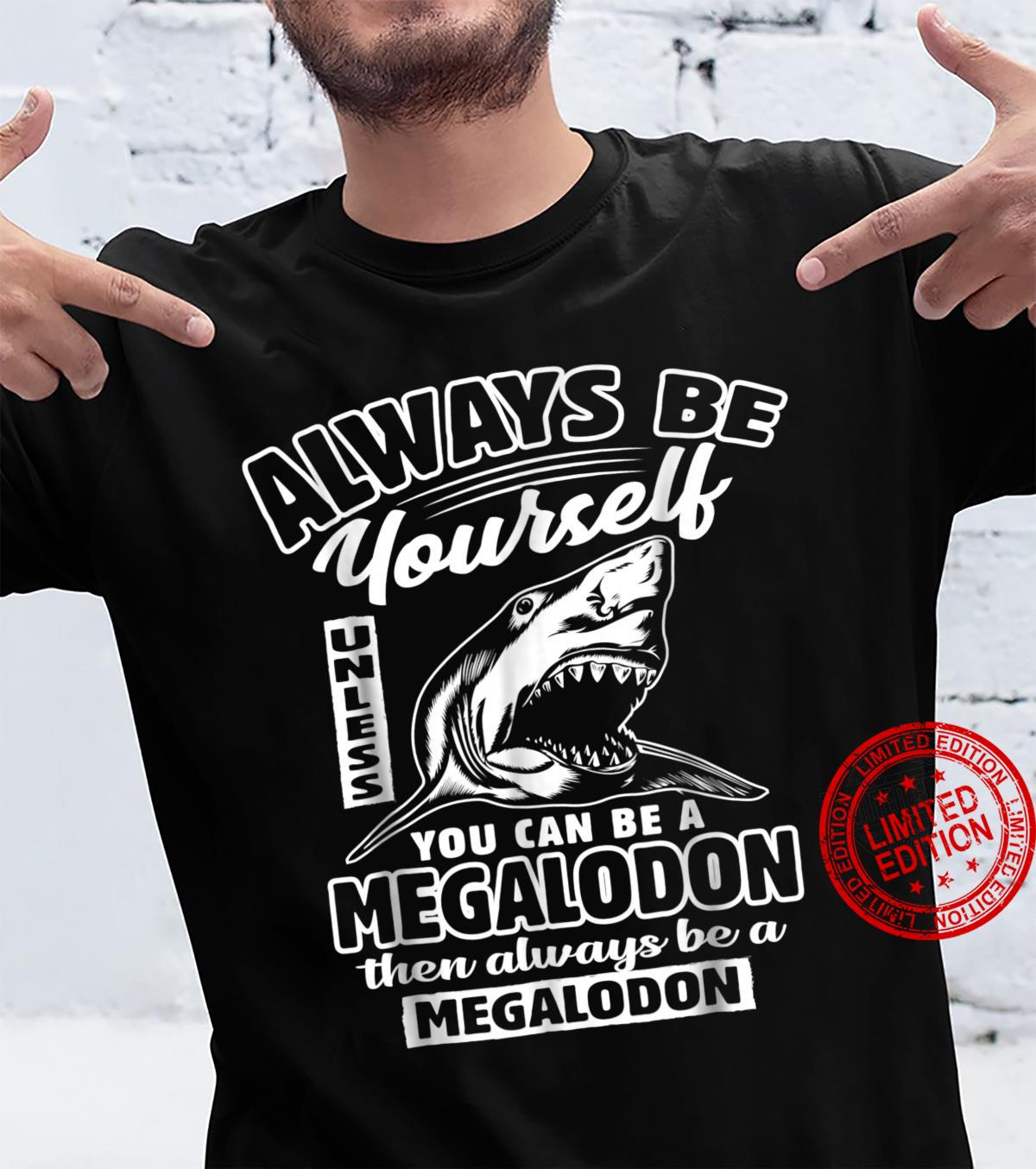 Always Be Yourself Unless You Can Be A Megalodon Shirt