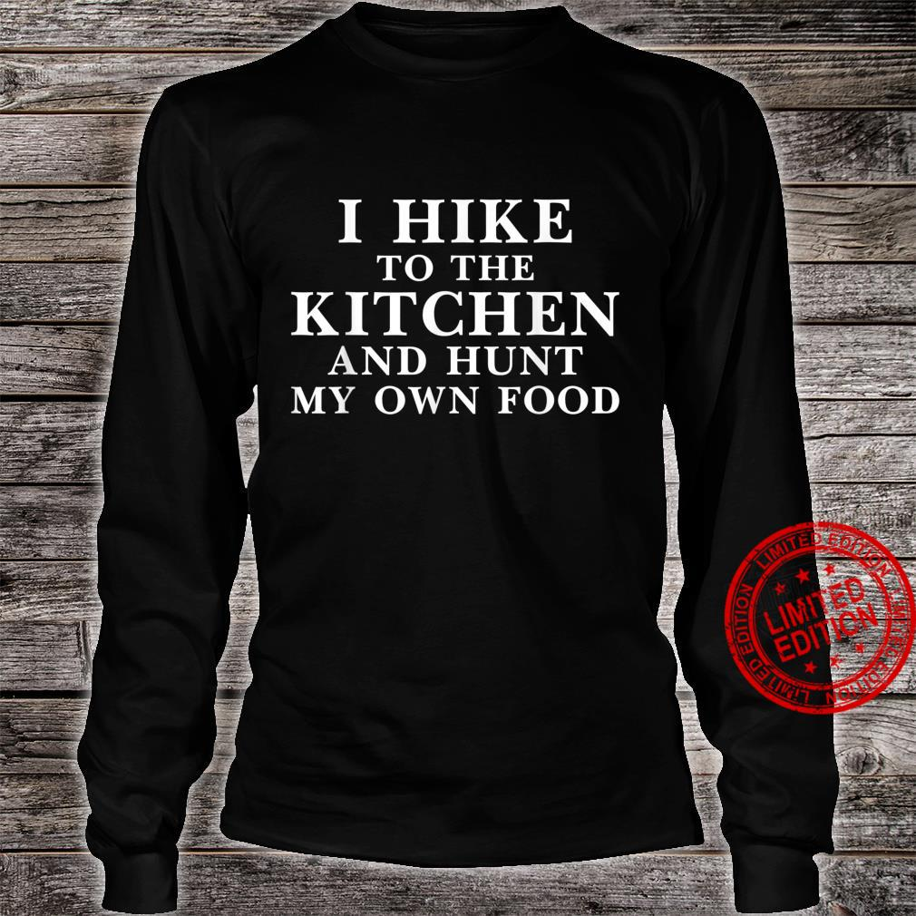Funny Saying I Hike to the Kitchen and Hunt my own Food Shirt long sleeved