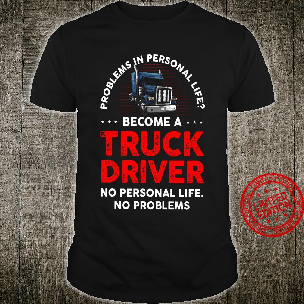 Problems In Personal Life Become A Truck Driver No Personal Life No Problems Shirt