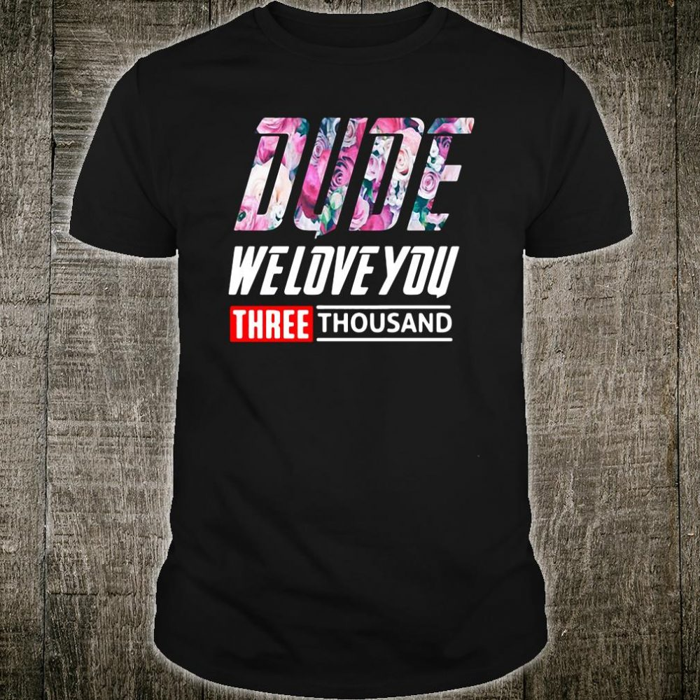 Dude we love you 3000 shirt