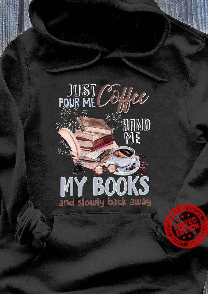 Just Pour Me Coffee Hand Me My Books And Slowly Back Away Shirt