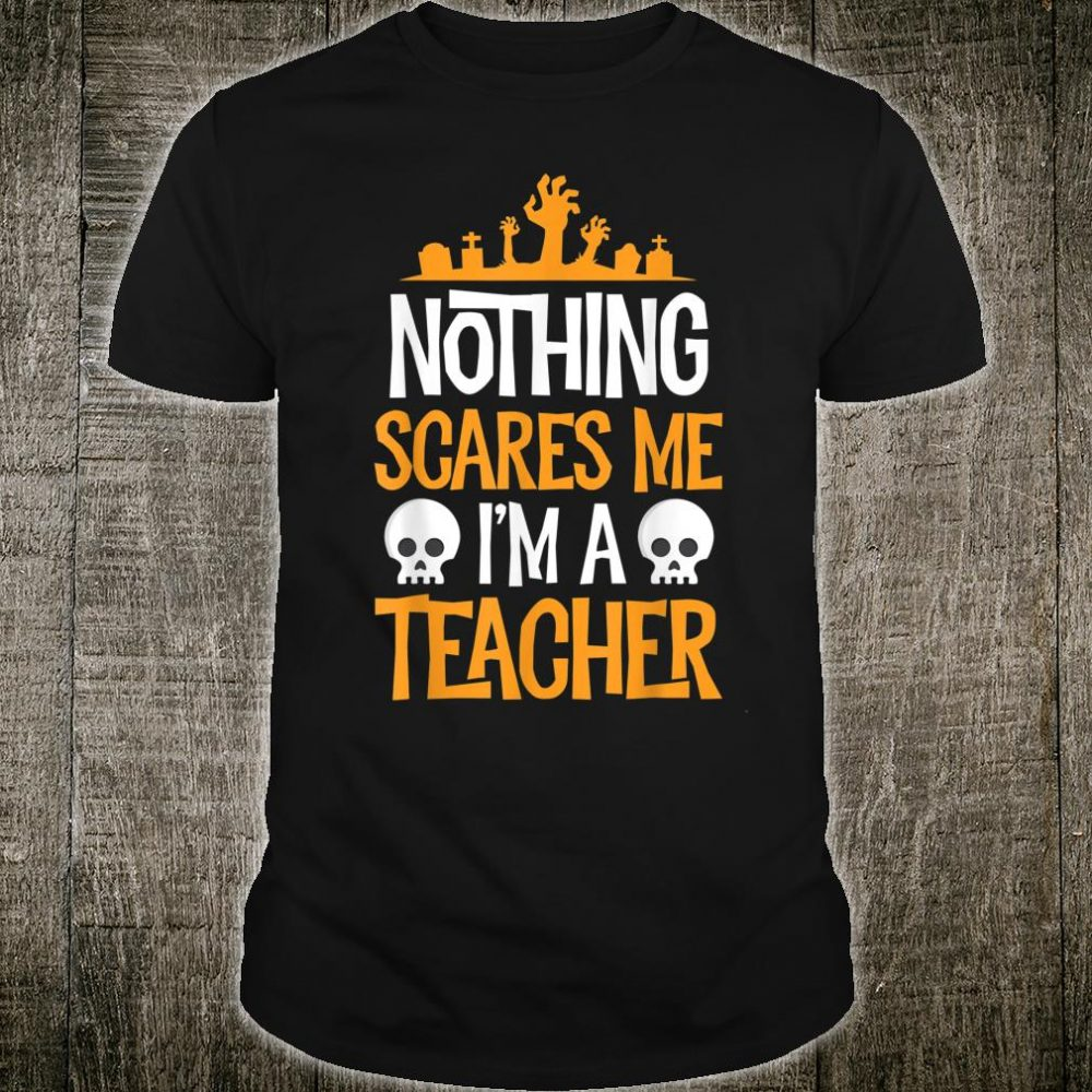 Nothing Scares Me I'm A Teacher Halloween Shirt