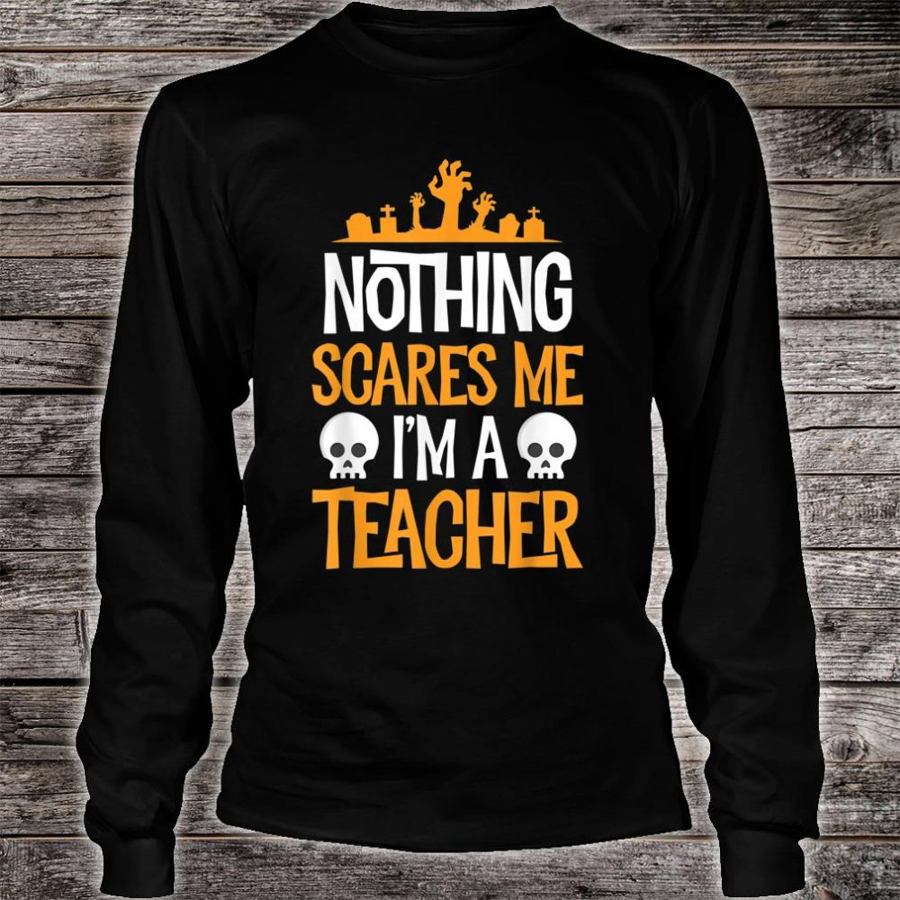 Nothing Scares Me I'm A Teacher Halloween Shirt long sleeved