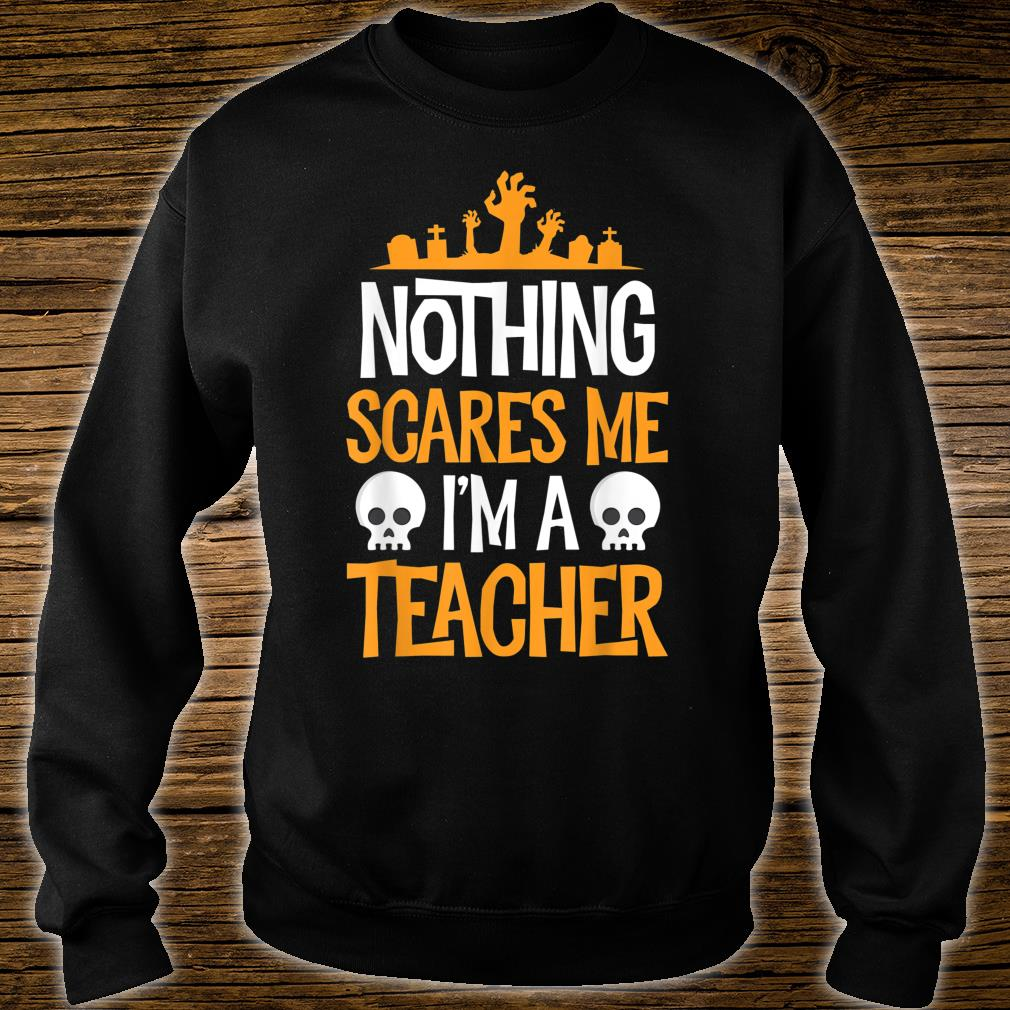Nothing Scares Me I'm A Teacher Halloween Shirt sweater