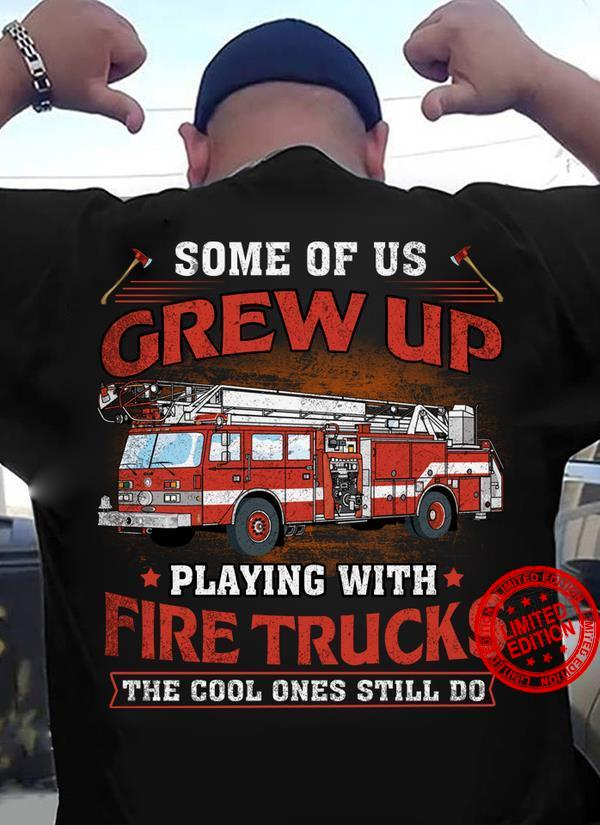 Some Of Us Grew Up Playing With Fire Trucks Shirt