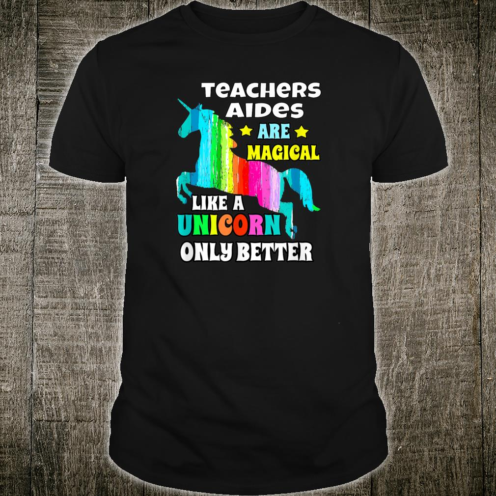Teachers Aides Are Magical Like Unicorn Only Better Shirt