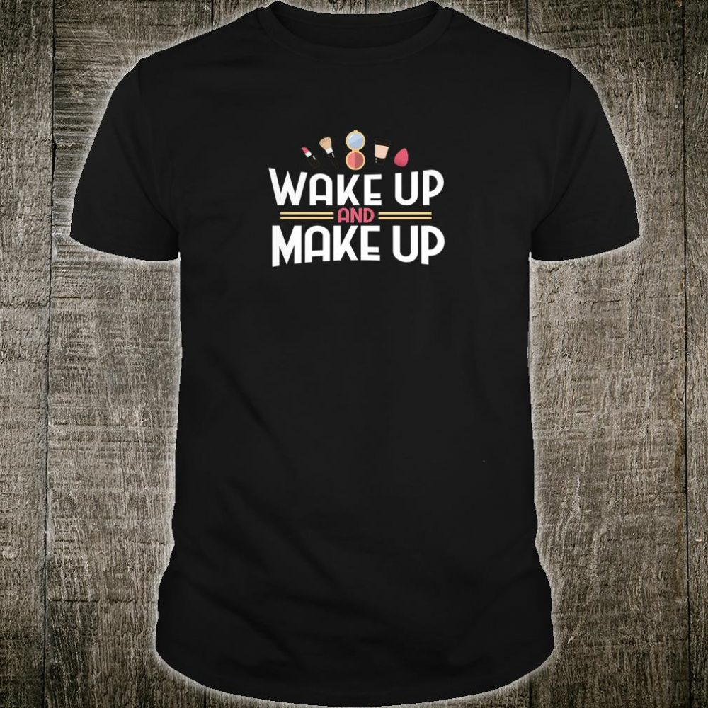 Wake Up And Make Up Girl Shirt